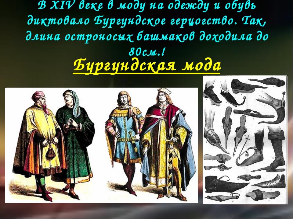 В XIV веке в моду на одежду и обувь диктовало Бургундское герцогство. Так, дл...
