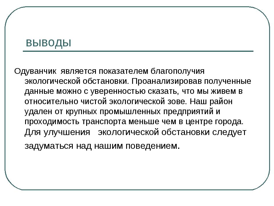 выводы Одуванчик является показателем благополучия экологической обстановки....
