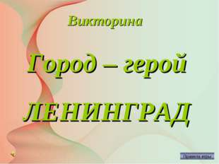 Викторина Город – герой ЛЕНИНГРАД Автор: Русскова Ю.Б.