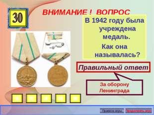 ВНИМАНИЕ ! ВОПРОС В 1942 году была учреждена медаль. Как она называлась? Прав