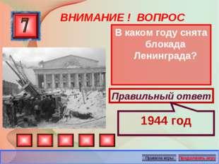 ВНИМАНИЕ ! ВОПРОС В каком году снята блокада Ленинграда? Правильный ответ 194