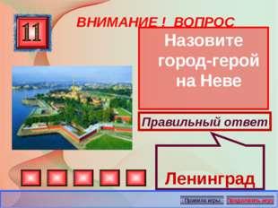 ВНИМАНИЕ ! ВОПРОС Назовите город-герой на Неве Правильный ответ Ленинград Авт