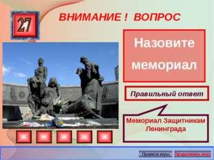 ВНИМАНИЕ ! ВОПРОС Назовите мемориал Правильный ответ Мемориал Защитникам Лени
