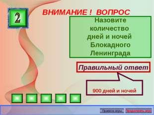 ВНИМАНИЕ ! ВОПРОС Назовите количество дней и ночей Блокадного Ленинграда Прав
