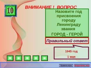 ВНИМАНИЕ ! ВОПРОС Назовите год присвоения городу Ленинграду звания ГОРОД - ГЕ