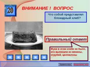 ВНИМАНИЕ ! ВОПРОС Что собой представлял блокадный хлеб? Правильный ответ Муки