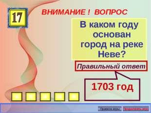 ВНИМАНИЕ ! ВОПРОС В каком году основан город на реке Неве? Правильный ответ 1