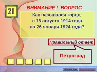 ВНИМАНИЕ ! ВОПРОС Как назывался город с 18 августа 1914 года по 26 января 192