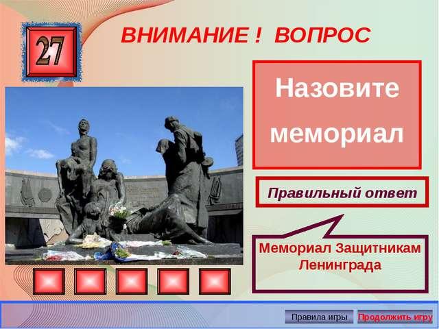 ВНИМАНИЕ ! ВОПРОС Назовите мемориал Правильный ответ Мемориал Защитникам Лени...