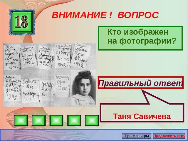 ВНИМАНИЕ ! ВОПРОС Кто изображен на фотографии? Правильный ответ Таня Савичев...