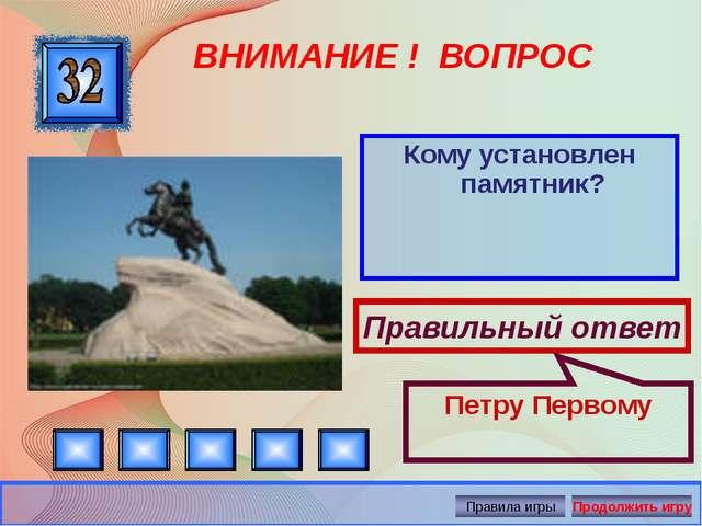 ВНИМАНИЕ ! ВОПРОС Кому установлен памятник? Правильный ответ Петру Первому Ав...