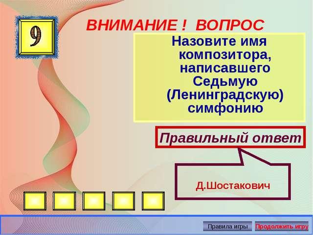 ВНИМАНИЕ ! ВОПРОС Назовите имя композитора, написавшего Седьмую (Ленинградску...