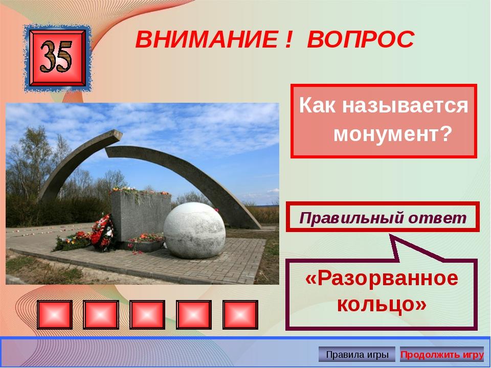 ВНИМАНИЕ ! ВОПРОС Как называется монумент? Правильный ответ «Разорванное коль...