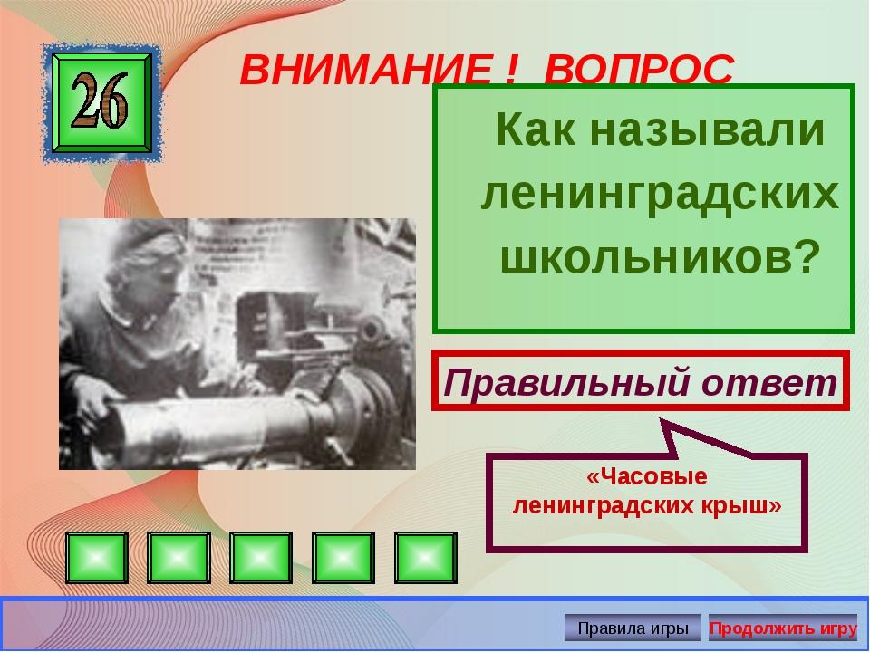 ВНИМАНИЕ ! ВОПРОС Как называли ленинградских школьников? Правильный ответ «Ч...