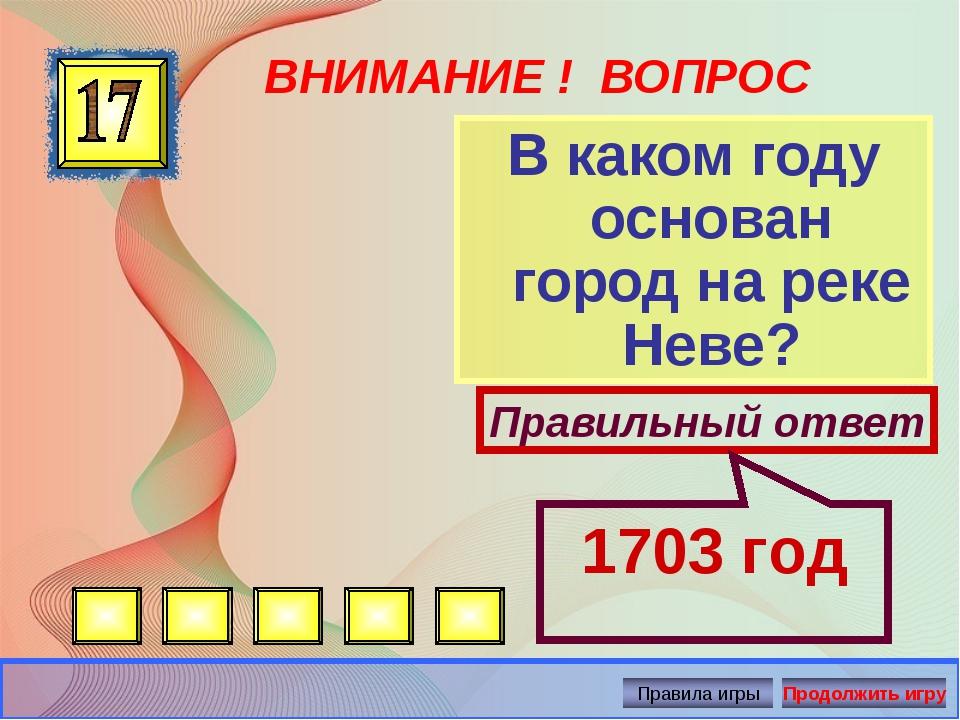 ВНИМАНИЕ ! ВОПРОС В каком году основан город на реке Неве? Правильный ответ 1...