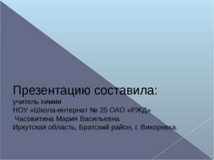 Презентацию составила: учитель химии НОУ «Школа-интернат № 25 ОАО «РЖД» Часо