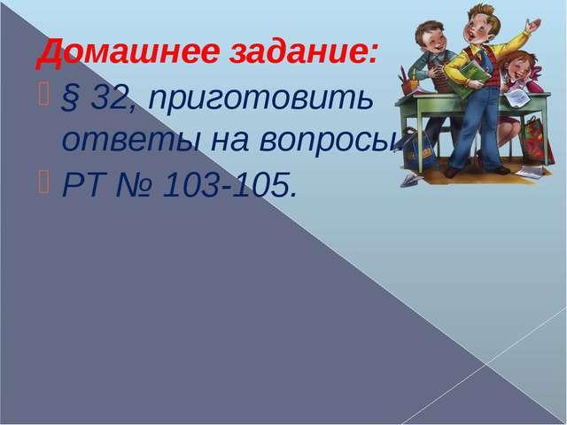 Домашнее задание: § 32, приготовить ответы на вопросы. РТ № 103-105.