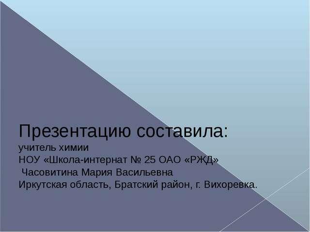 Презентацию составила: учитель химии НОУ «Школа-интернат № 25 ОАО «РЖД» Часо...