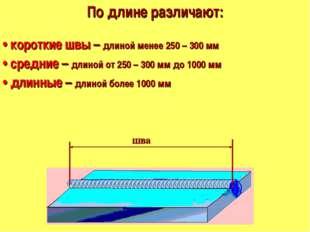По длине различают: • короткие швы – длиной менее 250 – 300 мм • средние – д