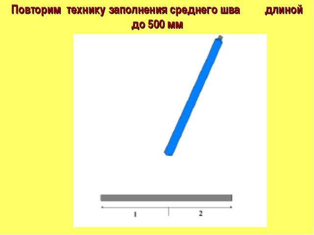 Повторим технику заполнения среднего шва длиной до 500 мм