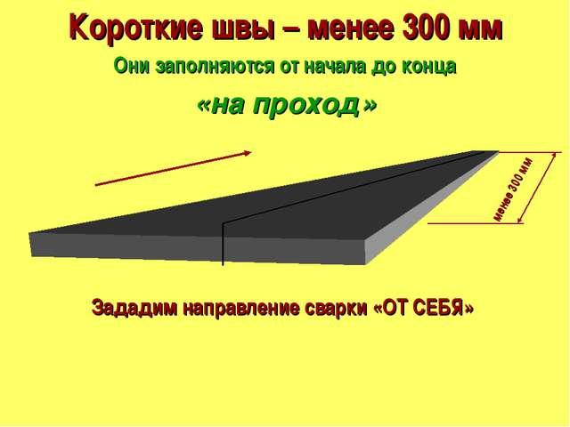 Короткие швы – менее 300 мм Они заполняются от начала до конца «на проход» ме...