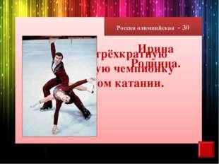 Россия олимпийская - 30 Назовите трёхкратную олимпийскую чемпионку в фигурном