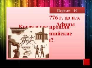 Первые - 10 Когда и где прошли первые олимпийские игры? 776 г. до н.э. Афины