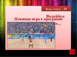 Виды спорта - 20 Пляжная игра в программе Олимпийских игр – это… Волейбол