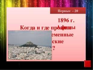 Первые - 20 Когда и где прошли первые современные олимпийские игры? 1896 г. А