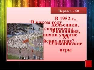 Первые - 50 В каком году советские спортсмены впервые приняли участие в Олимп