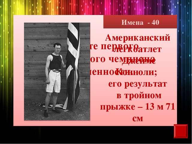 Имена - 40 Назовите первого олимпийского чемпиона современности. Американский...