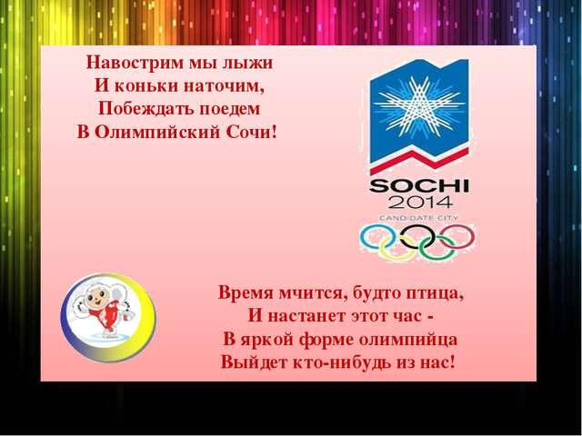Навострим мы лыжи И коньки наточим, Побеждать поедем В Олимпийский Сочи! Врем...