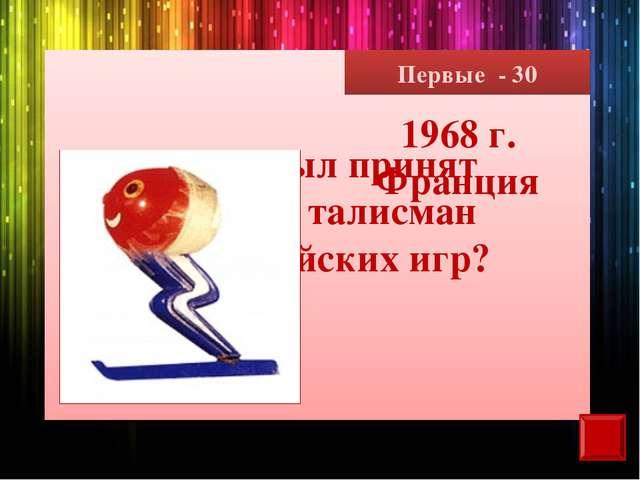 Первые - 30 Когда был принят первый талисман олимпийских игр? 1968 г. Франция