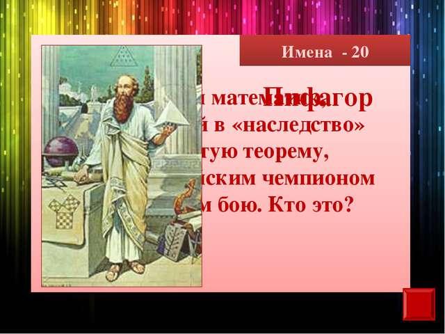 Имена - 20 Великий математик, оставивший в «наследство» знаменитую теорему, б...