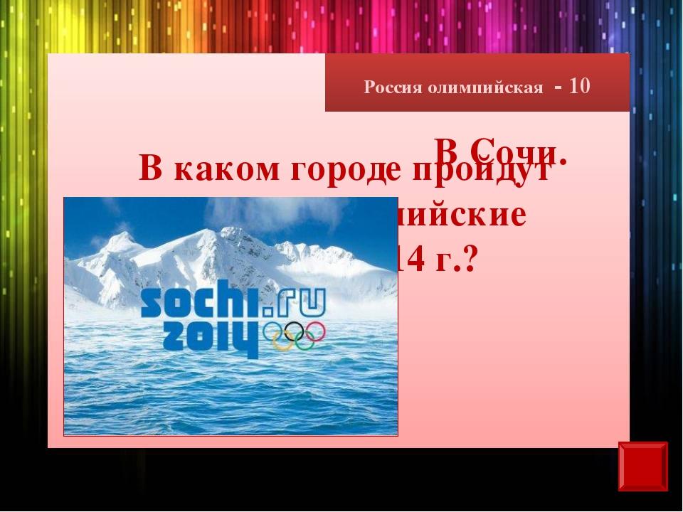 Россия олимпийская - 10 В каком городе пройдут зимние олимпийские игры в 2014...
