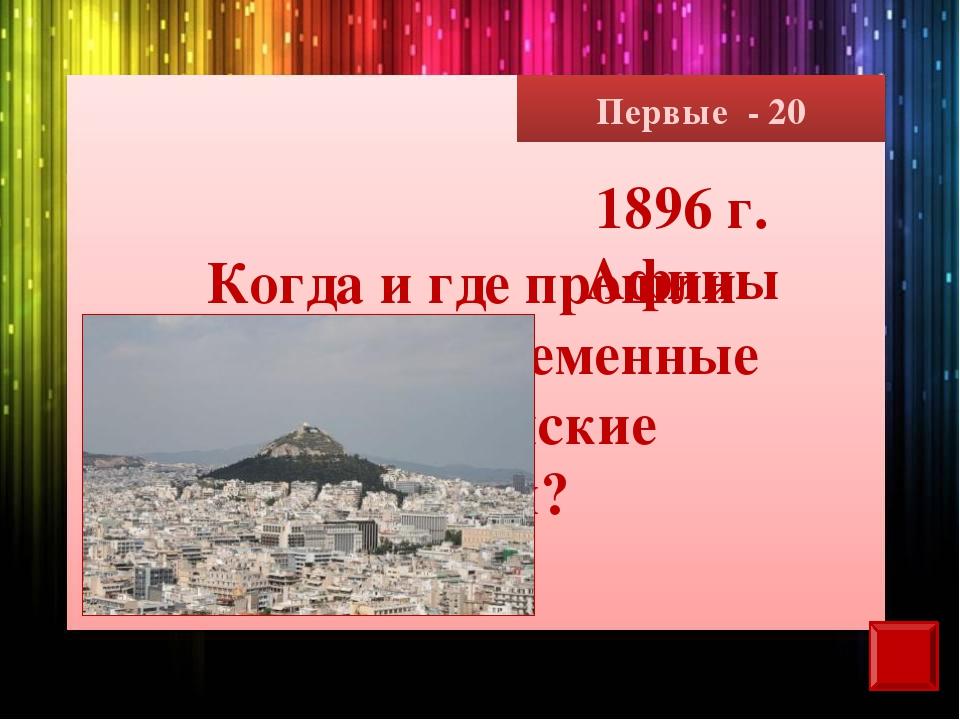 Первые - 20 Когда и где прошли первые современные олимпийские игры? 1896 г. А...