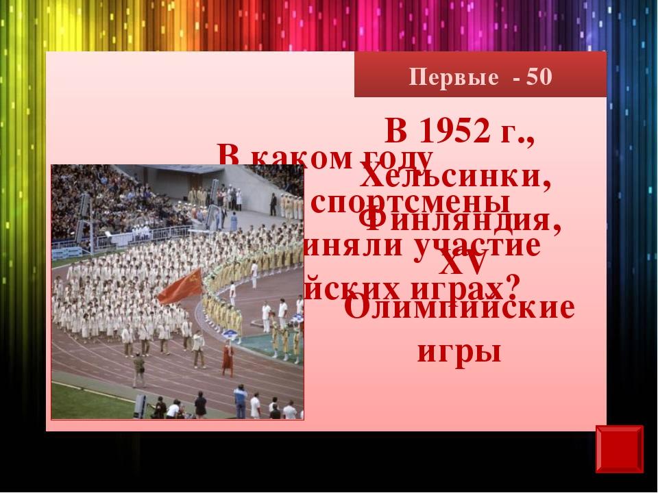 Первые - 50 В каком году советские спортсмены впервые приняли участие в Олимп...