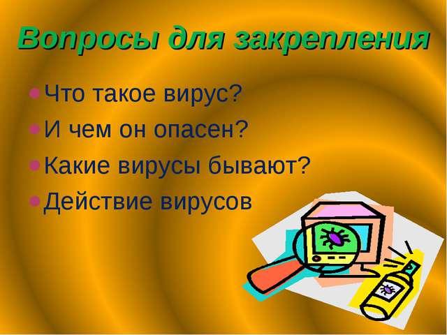 Вопросы для закрепления Что такое вирус? И чем он опасен? Какие вирусы бывают...