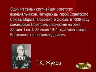 Г.К. Жуков Один из самых крупнейших советских военачальников. Четырежды герой