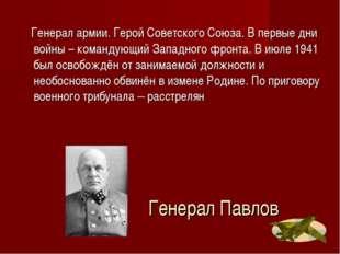 Генерал Павлов Генерал армии. Герой Советского Союза. В первые дни войны – ко
