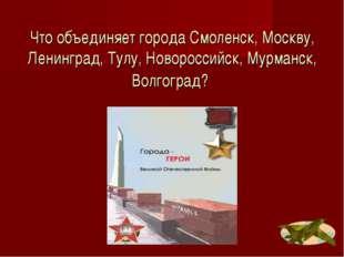 Что объединяет города Смоленск, Москву, Ленинград, Тулу, Новороссийск, Мурман