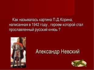 Александр Невский Как называлась картина П.Д.Корина, написанная в 1942 году ,