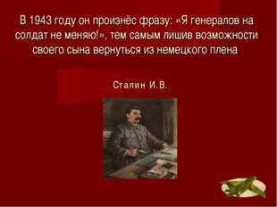 В 1943 году он произнёс фразу: «Я генералов на солдат не меняю!», тем самым л