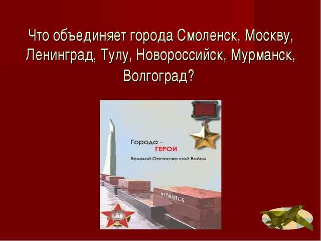 Что объединяет города Смоленск, Москву, Ленинград, Тулу, Новороссийск, Мурман...