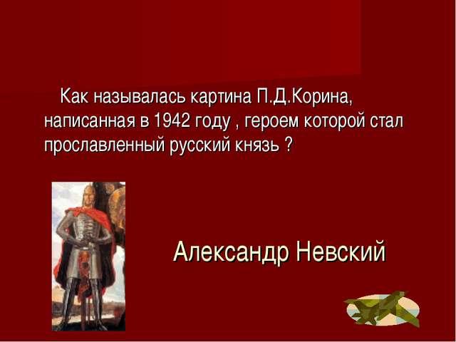Александр Невский Как называлась картина П.Д.Корина, написанная в 1942 году ,...