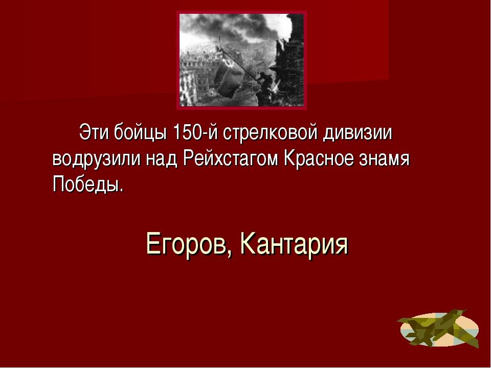 Егоров, Кантария Эти бойцы 150-й стрелковой дивизии водрузили над Рейхстагом...