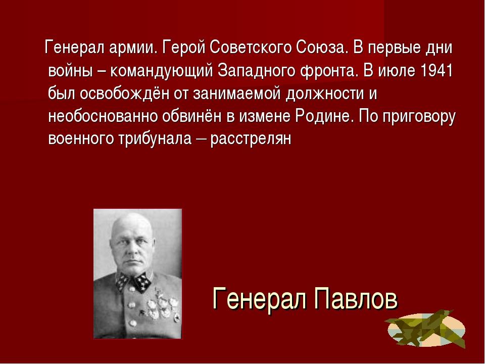 Генерал Павлов Генерал армии. Герой Советского Союза. В первые дни войны – ко...