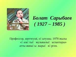 Болат Сарыбаев ( 1927 – 1985 ) Профессор, зерттеуші, оқытушы. 1978 жылы «Қаза