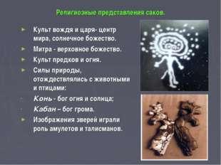 Религиозные представления саков. Культ вождя и царя- центр мира, солнечное бо