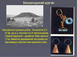 Бесшатырский курган Находится в долине р.Или. Относится к V-IV вв. до н.э. Со